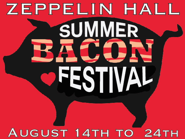Zeppelin Hall's Summer Bacon Festival8/14-8/24